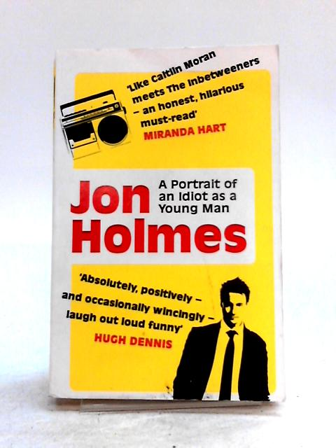 A Portrait of an Idiot as a Young Man: Part memoir, part explanation as to why men are so rubbish by Jon Holmes