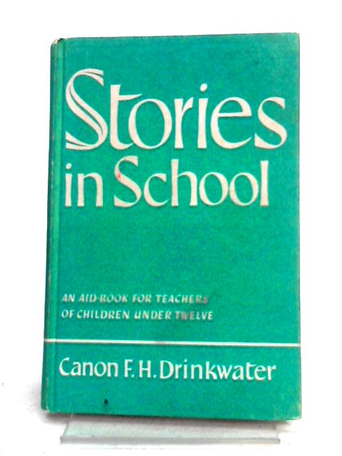 Stories in School: An Aid-Book for Teachers of Children Under Twelve by F.H. Drinkwater