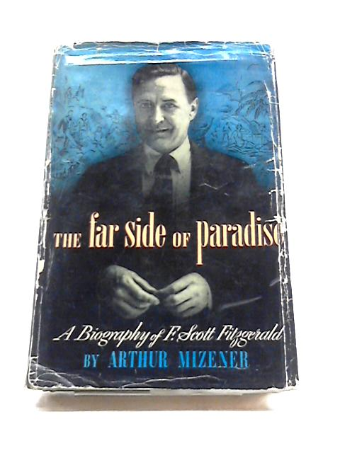 The Far Side of Paradise: A Biography of F.Scott Fitzgerald by Arthur Mizener
