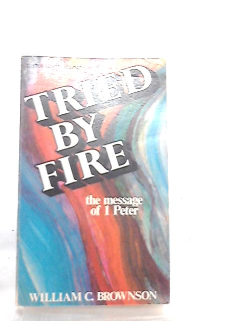 Tried by Fire - The Message of 1 Peter by William Brownson
