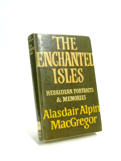 The Enchanted Isles: Hebridean Portraits & memories by Alasdair Alpin MacGregor