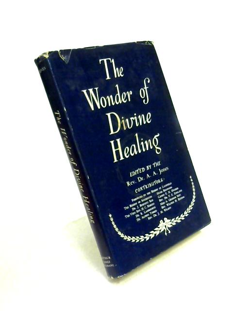 The Wonder of Divine Healing: A Divine Healing Symposium by Ed. by A.A. Jones