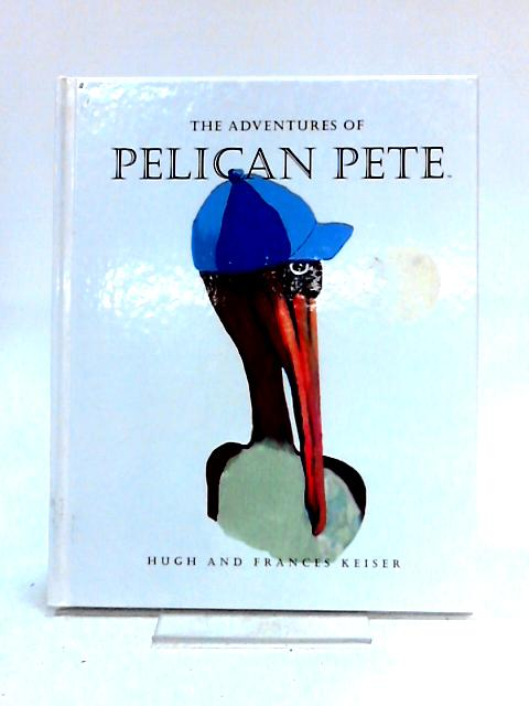 The Adventures of Pelican Pete by Hugh and Frances Keiser