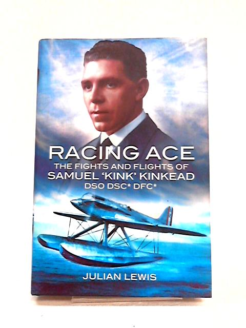 Racing Ace: The Fights and Flights of Samuel 'Kink' Kinkead By Julian Lewis