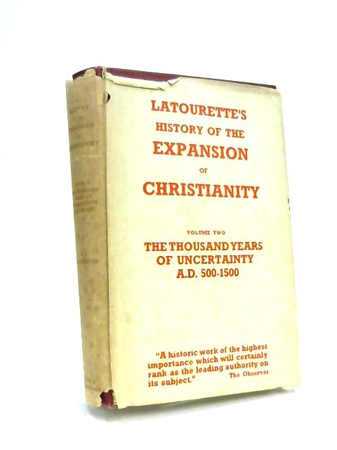 A History of the Expansion of Christianity: The Thousand Years of Uncertainty 500-1500 A.D Volume II by K S Latourette