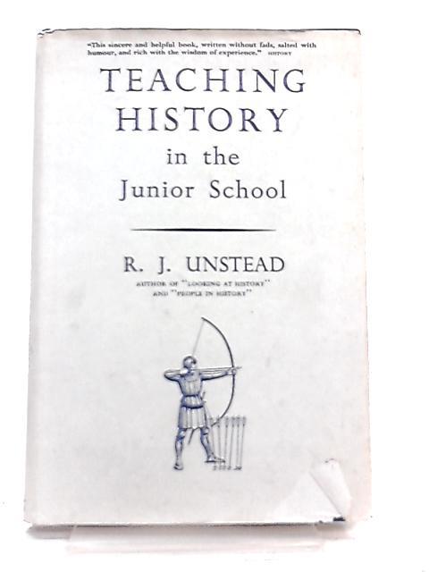Teaching History in the Junior School by R. J. Unstead