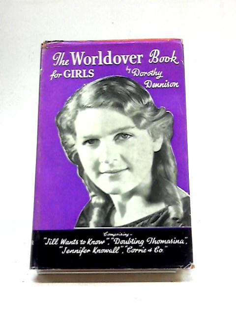 The Worldover Book for Girls Comprising Jill Wants to Know, Doubting Thomasina, Jennnifer Knowall, Corrie and Co. by Dorothy Dennison