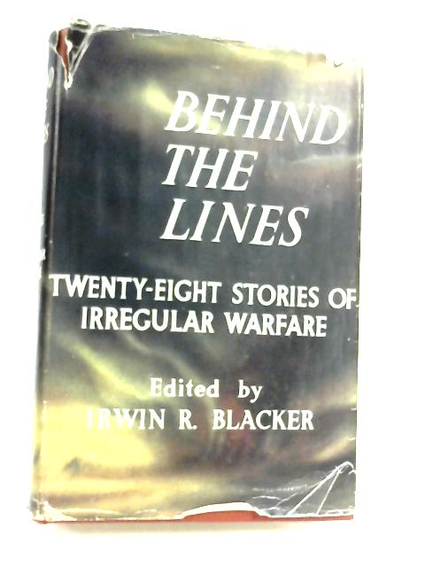 Behind The Lines: Twenty-Eight Stories of Irregular Warfare by Irwin Robert Blacker