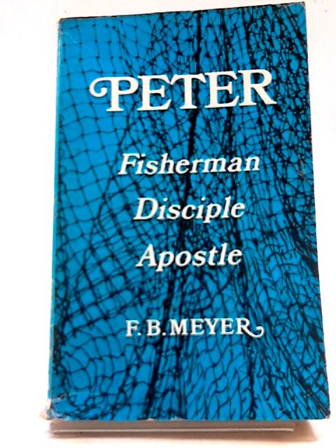 Peter: Fisherman, Disciple, Apostle by F.B. Meyer