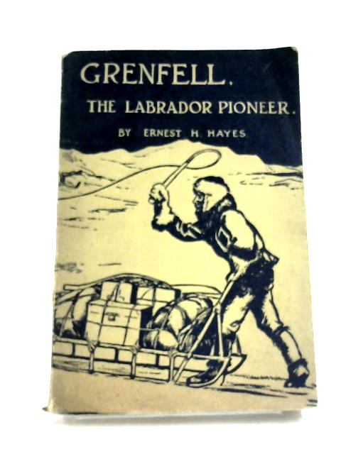 Grenfell, the Labrador Pioneer By Ernest H. Hayes