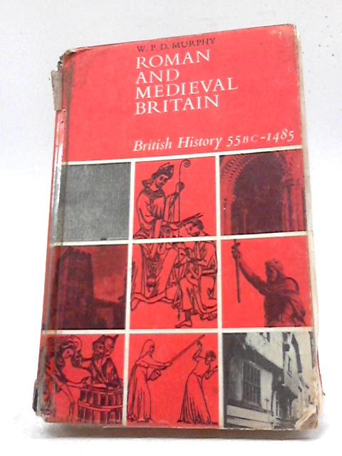 Roman and Medieval Britain (British History, 55 B.C.-1485) By W. P. D. Murphy