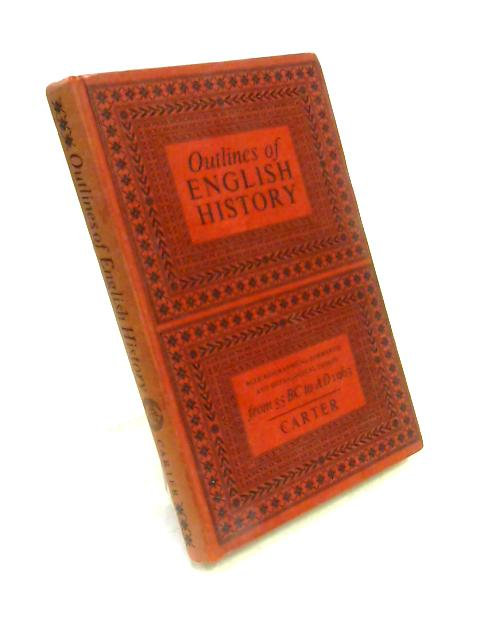 Outlines of English history: From 55 BC to AD 1963 By G. Carter