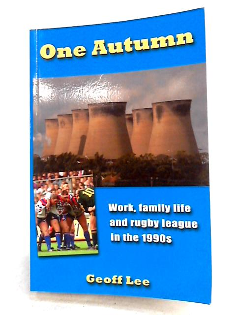 One Autumn: Work, Family Life and Rugby League in the 1990s By Lee, Geoff