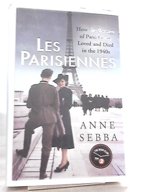 Les Parisiennes, How the Women of Paris Lived, Loved and Died in the 1940s By Anne Sebba