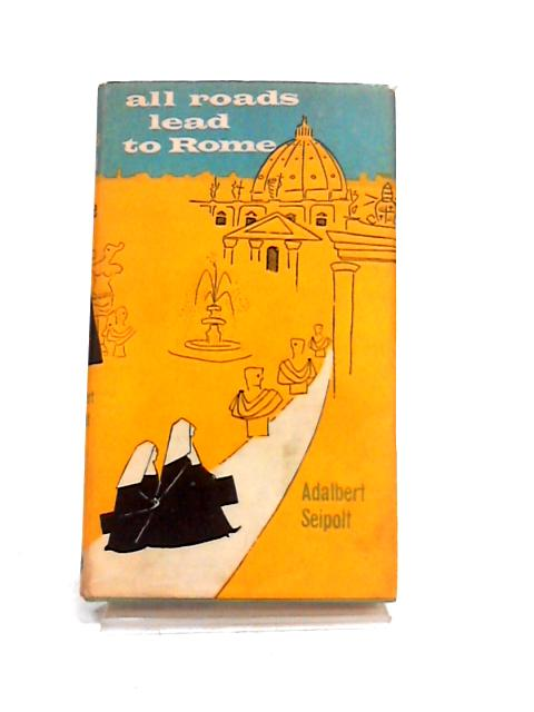All Roads Lead to Rome: A Light-Hearted Account of a Pilgrimage By Adalbert Seipolt