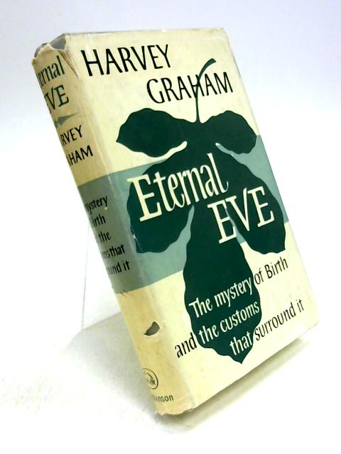 Eternal Eve: The Mystery of Birth and the Customs that Surround it By Harvey Graham