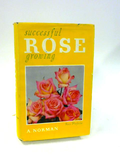 Successful Rose Growing by A. Norman By A. Norman