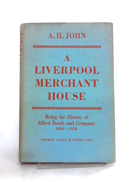 A Liverpool Merchant House: Being the History of Alfred Booth and Company 1863-1958 By A.H. John
