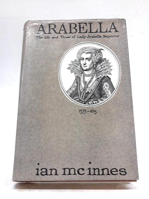 Arabella: The Life and Times of Lady Arabella Seymour 1757-1615 By Ian Mcinnes