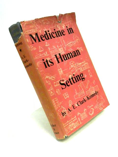 Medicine in its Human Setting: Being Clinical Stories for Students, Nurses and Practitioners By A.E. Clark-Kennedy