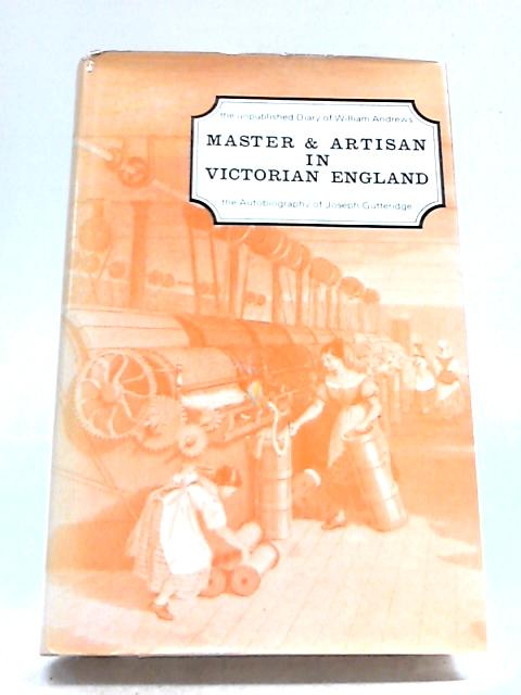 Master and Artisan in Victorian England. the Diary of William Andrews and the Autobiography of Joseph Gutteridge by Various