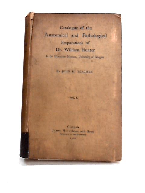 Catalogue of the Anatomical and Pathological Preparations of Dr.William Hunter: Vol I by J.H. Teacher