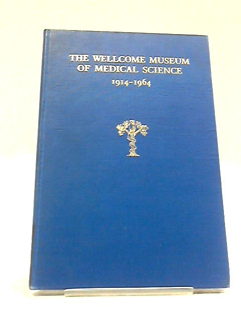 The Wellcome Museum of Medical Science 1914-1964 by Members of the Staff