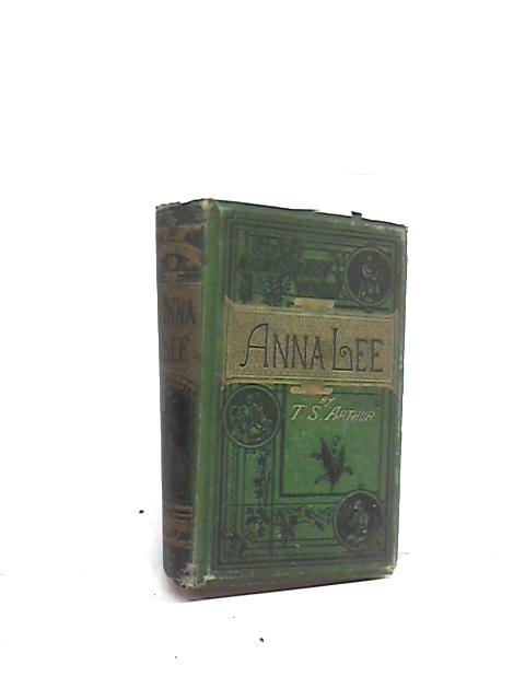 Anna Lee: The Maiden - The Wife - The Mother, a Tale By T S Arthur
