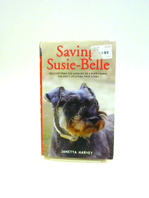 Saving Susie-Belle: Rescued from the horrors of a puppy farm, one dog's uplifting true story by Janetta Harvey