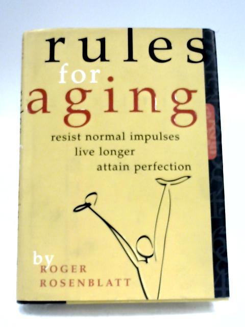 Rules for Aging: Resist Normal Impulses, Live Longer, Attain Perfection By Roger Rosenblatt