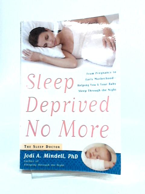 Sleep Deprived No More: From Pregnancy to Early Motherhood-helping You and Your Baby Sleep Through the Night By Jodi Mindell