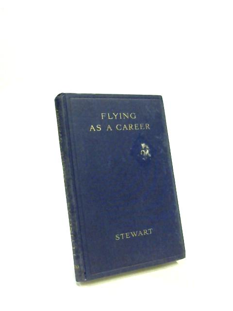 Flying as a Career. A popular guide for all proposing to obtain a position in the new industry as a pilot, navigator, or aircraftman by Oliver Stewart