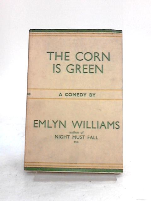 The Corn is Green: A Comedy in Three Acts by Emlyn Williams