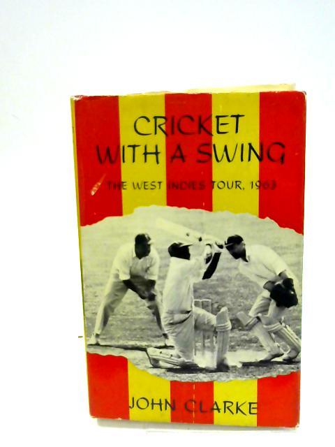 Cricket With A Swing: The West Indies Tour, 1963 by Clarke, John