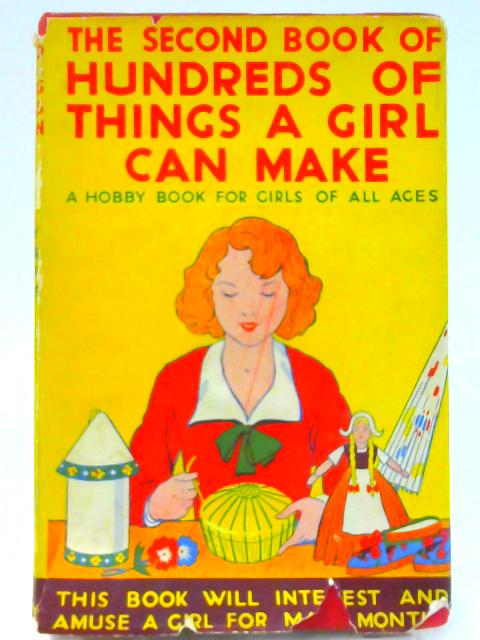 The Second Book Of Hundreds Of Things A Girl Can Make: A Hobby Book For Girls Of All Ages By Unknown