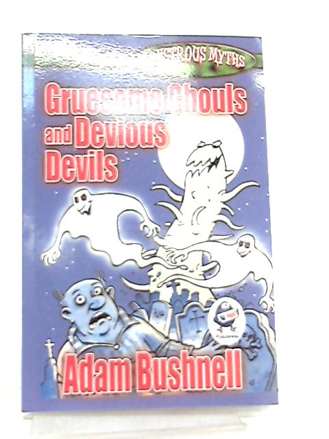 Gruesome Ghouls and Devious Devils (Monstrous Myths) By Adam Bushnell
