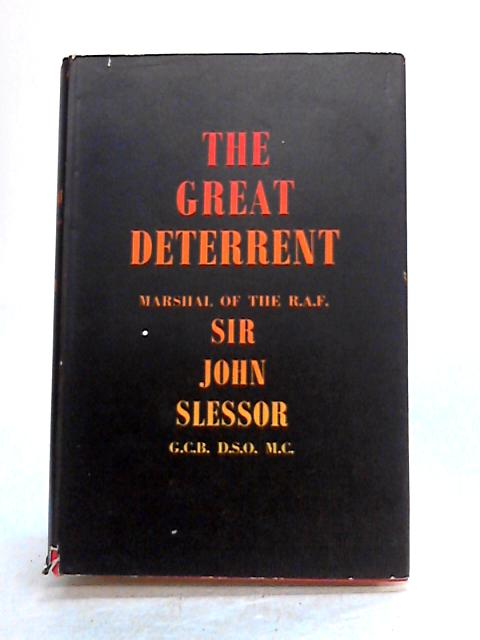 The Great Deterrent: A Collection of Lectures, Articles, and Broadcasts on the Development of Strategic Policy in the Nuclear Age by J. Slessor