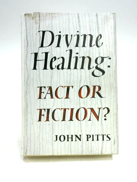 Divine Healing: Fact or Fiction? By John Pitts