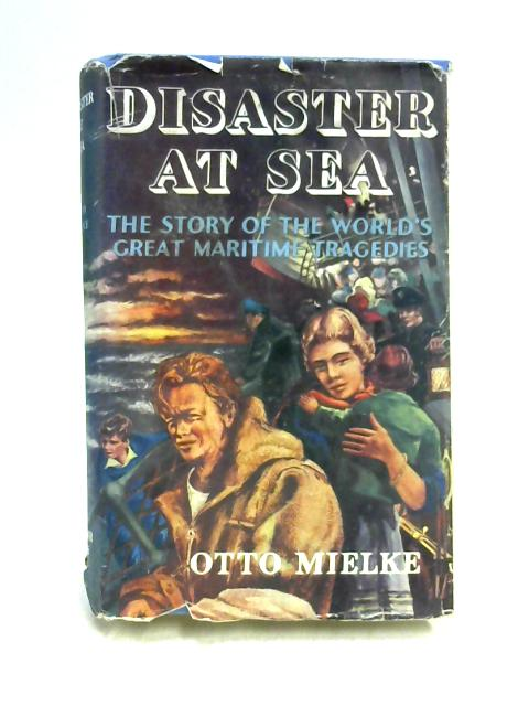 Disaster at Sea: The Story of the World's Great Maritime Tragedies by Otto Mielke