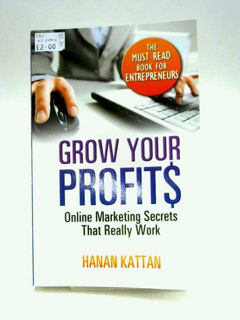 Grow Your Profits: Online Marketing Secrets That Really Work by Hanan Kattan
