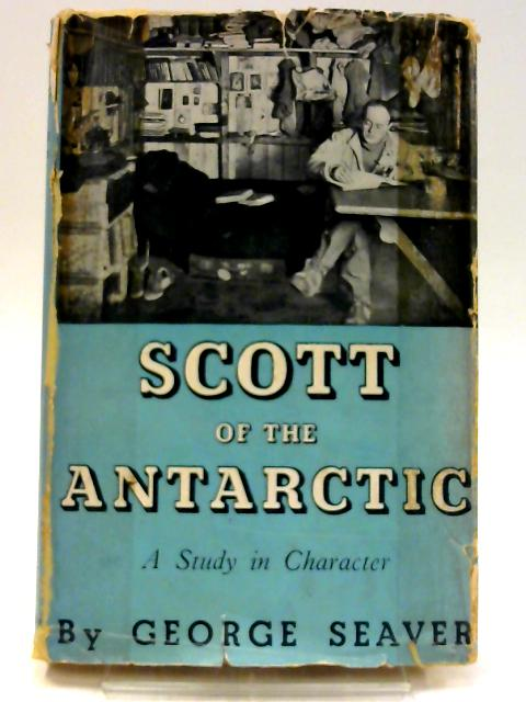 Scott of the Antarctic: A study in character. by Seaver, George.