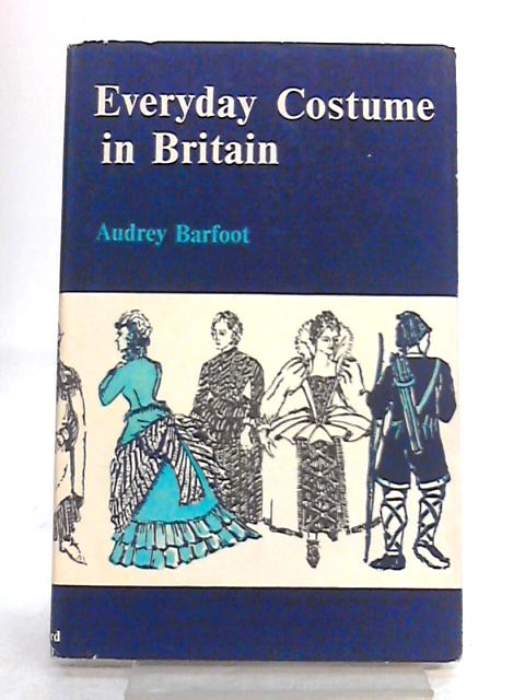 Everyday Costume in Britain from the Earliest Times to 1900 by Audrey Barfoot