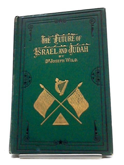 The Future of Israel And Judah by Dr.Joseph Wild