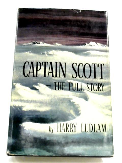 Captain Scott: A Full Story by Harry Ludlam