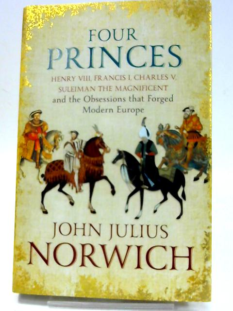 Four Princes: Henry VIII, Francis I, Charles V, Suleiman the Magnificent and the Obsessions that Forged Modern Europe by Julius Norwich, John