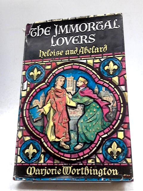 The Immortal Lovers: Heloise and Abelard by Marjorie Worthington