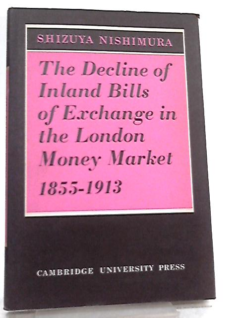 The Decline of Inland Bills of Exchange in the London Money Market 1855–1913 by Shizuya Nishimura
