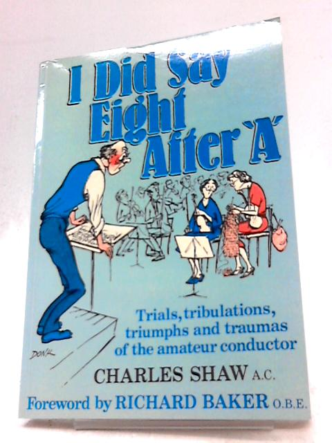 I Did Say Eight After 'A': Trials, Tribulations, Triumphs and Traumas of the Amateur Conductor by Charles Shaw