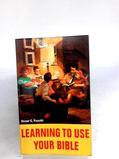 Learning to Use Your Bible by Feucht, Oscar E.