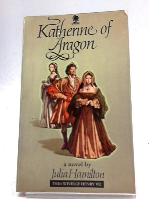 Katherine of Aragon (Six Wives of Henry VIII Series) by Julia Hamilton